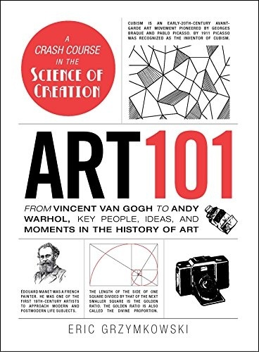 Art 101 From Vincent van Gogh to Andy Warhol Key People Ideas and Moments in the History of Art by Eric Grzymkowski
