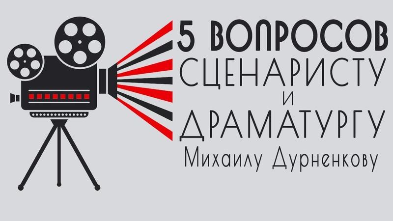 5 вопросов сценаристу и драматургу Михаилу Дурненкову