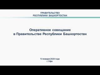 Оперативное совещание в Правительстве Республики Башкортостан: прямая трансляция 13 января 2020 года