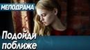 Фильм о любви и тайнах в отношениях - Подойди поближе Русские мелодрамы новинки 2020