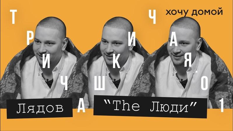 Лядов   The Люди «Я не путешественник». Честно о The Люди, России и себе. Подкаст «Три чашки чая»