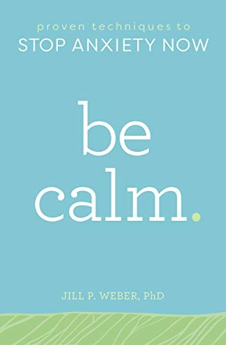 Be Calm Proven Techniques to Stop Anxiety Now by Jill Weber PhD