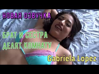Gabriela Lopez - Брат и сестра делят комнату (русские титры tits, anal, brazzers, sex, porno, инцест мамка озвучка на русском)