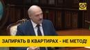 Лукашенко Запирать людей в квартирах - не метод. Надо дышать воздухом, проветривать